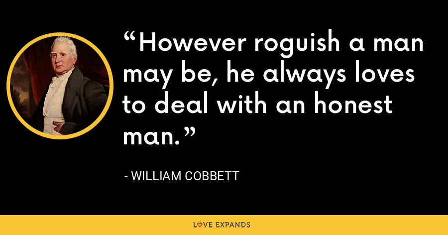 However roguish a man may be, he always loves to deal with an honest man. - William Cobbett