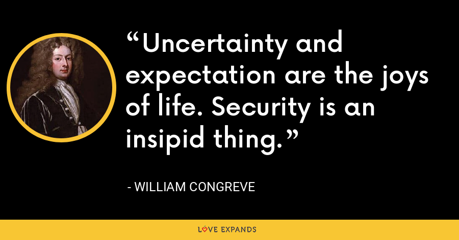 Uncertainty and expectation are the joys of life. Security is an insipid thing. - William Congreve