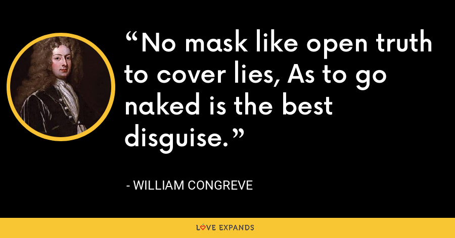 No mask like open truth to cover lies, As to go naked is the best disguise. - William Congreve