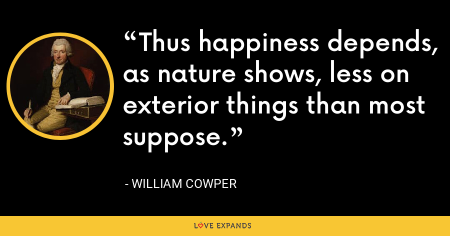 Thus happiness depends, as nature shows, less on exterior things than most suppose. - William Cowper