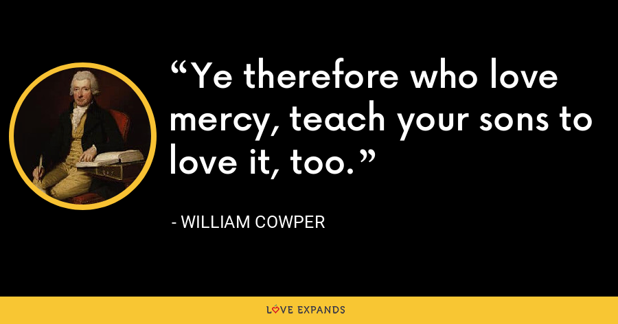 Ye therefore who love mercy, teach your sons to love it, too. - William Cowper