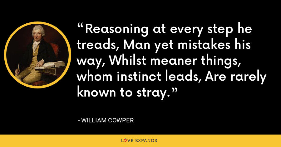 Reasoning at every step he treads, Man yet mistakes his way, Whilst meaner things, whom instinct leads, Are rarely known to stray. - William Cowper