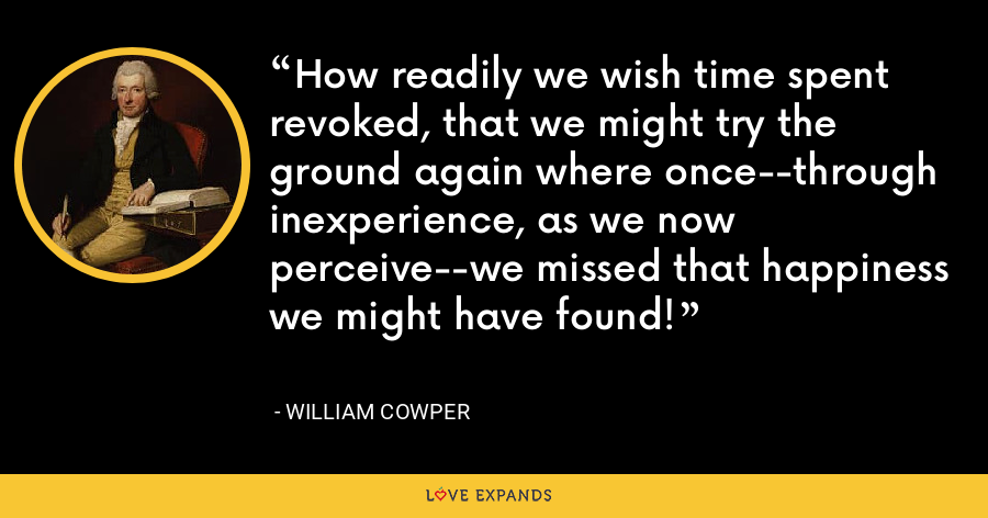 How readily we wish time spent revoked, that we might try the ground again where once--through inexperience, as we now perceive--we missed that happiness we might have found! - William Cowper