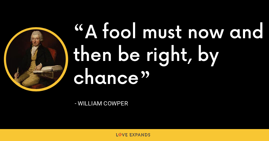A fool must now and then be right, by chance - William Cowper