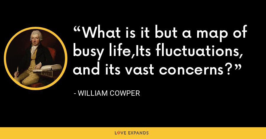 What is it but a map of busy life,Its fluctuations, and its vast concerns? - William Cowper