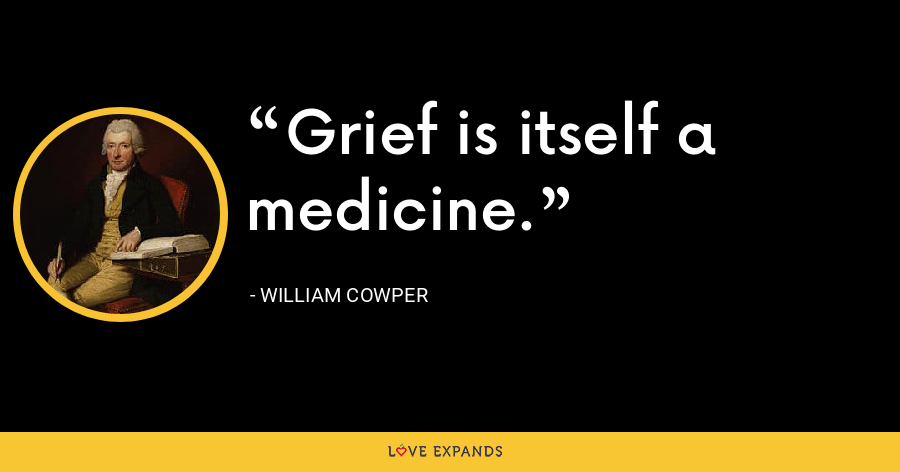 Grief is itself a medicine. - William Cowper