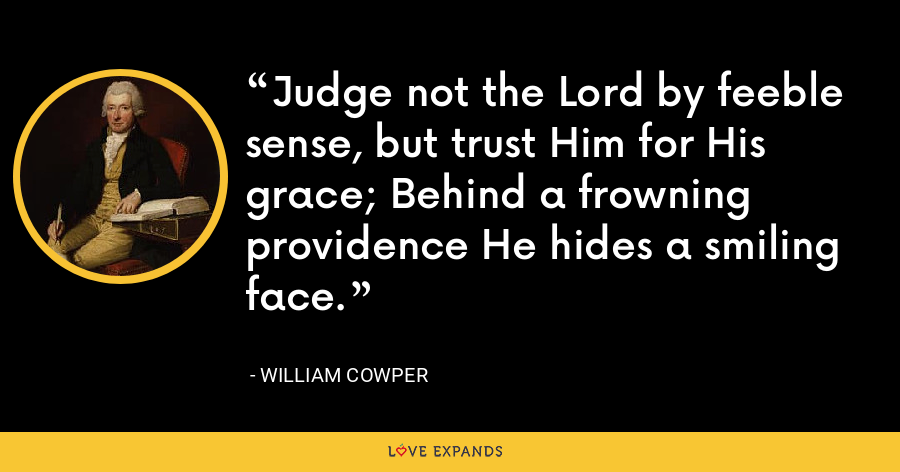 Judge not the Lord by feeble sense, but trust Him for His grace; Behind a frowning providence He hides a smiling face. - William Cowper