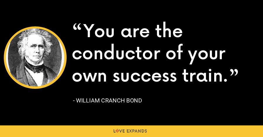 You are the conductor of your own success train. - William Cranch Bond