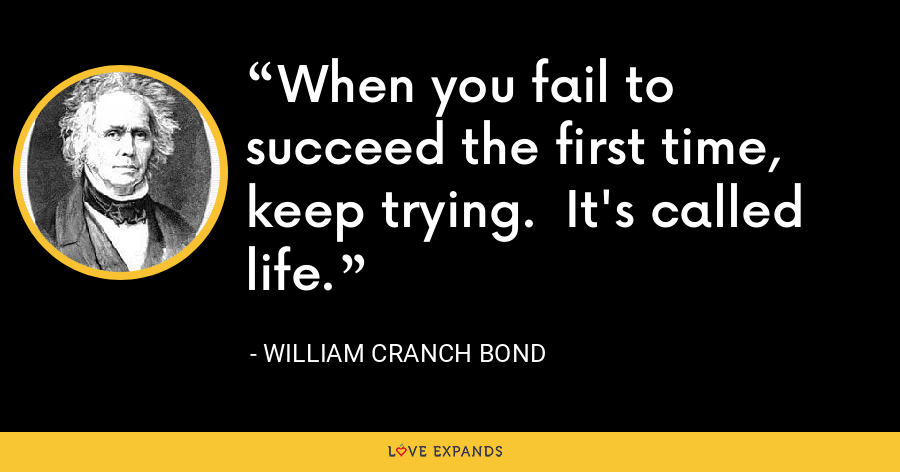 When you fail to succeed the first time, keep trying.  It's called life. - William Cranch Bond