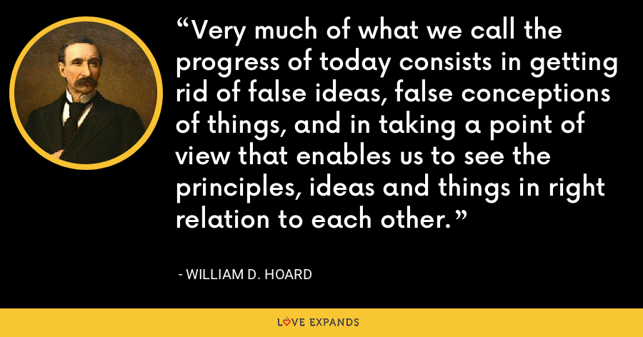 Very much of what we call the progress of today consists in getting rid of false ideas, false conceptions of things, and in taking a point of view that enables us to see the principles, ideas and things in right relation to each other. - William D. Hoard