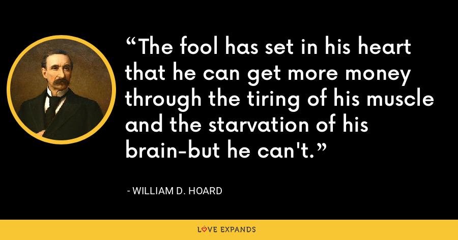 The fool has set in his heart that he can get more money through the tiring of his muscle and the starvation of his brain-but he can't. - William D. Hoard