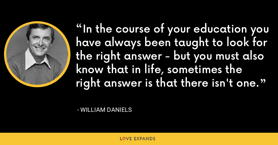 In the course of your education you have always been taught to look for the right answer - but you must also know that in life, sometimes the right answer is that there isn't one. - William Daniels