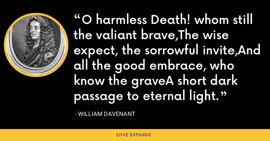 O harmless Death! whom still the valiant brave,The wise expect, the sorrowful invite,And all the good embrace, who know the graveA short dark passage to eternal light. - William Davenant