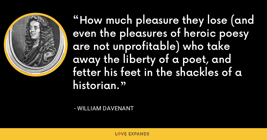 How much pleasure they lose (and even the pleasures of heroic poesy are not unprofitable) who take away the liberty of a poet, and fetter his feet in the shackles of a historian. - William Davenant