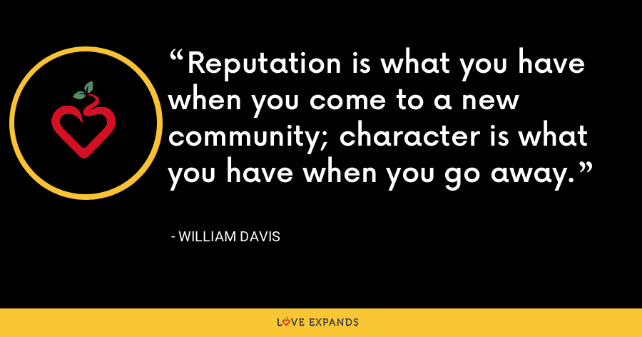 Reputation is what you have when you come to a new community; character is what you have when you go away. - William Davis