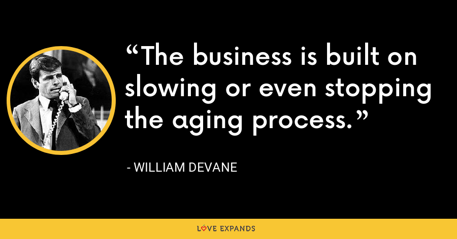 The business is built on slowing or even stopping the aging process. - William Devane
