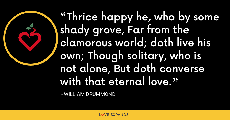 Thrice happy he, who by some shady grove, Far from the clamorous world; doth live his own; Though solitary, who is not alone, But doth converse with that eternal love. - William Drummond