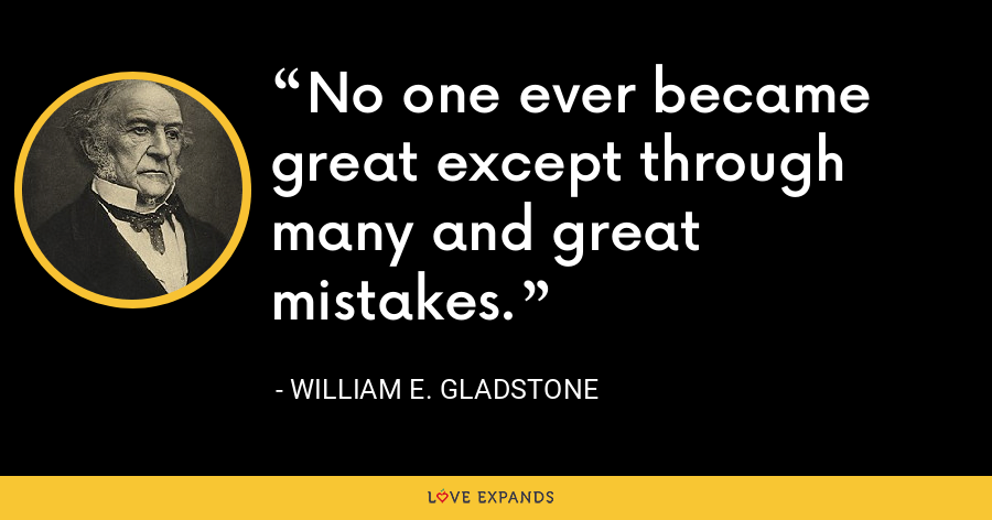 No one ever became great except through many and great mistakes. - William E. Gladstone