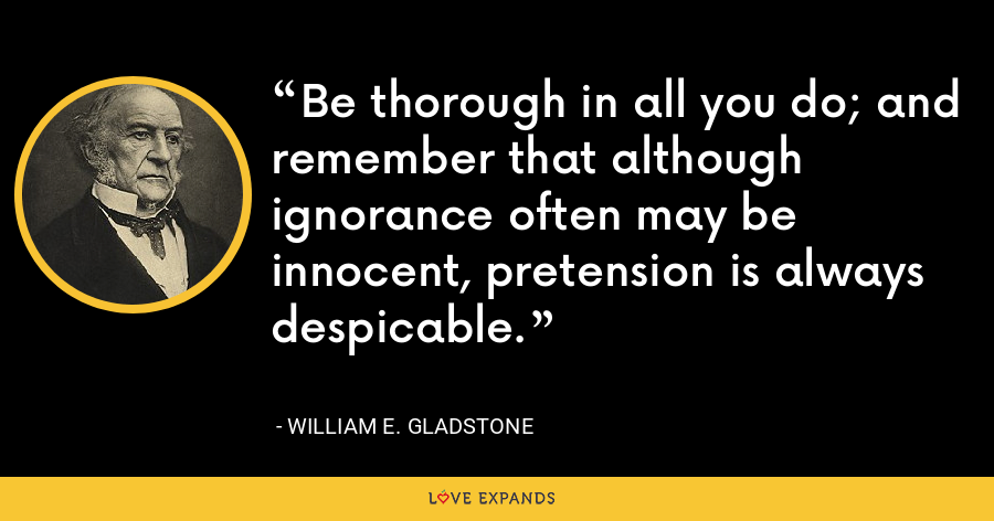Be thorough in all you do; and remember that although ignorance often may be innocent, pretension is always despicable. - William E. Gladstone