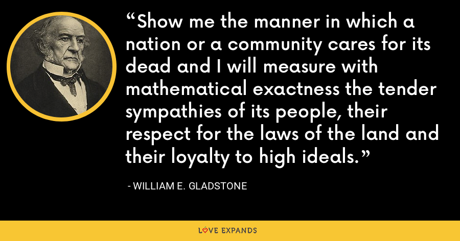 Show me the manner in which a nation or a community cares for its dead and I will measure with mathematical exactness the tender sympathies of its people, their respect for the laws of the land and their loyalty to high ideals. - William E. Gladstone