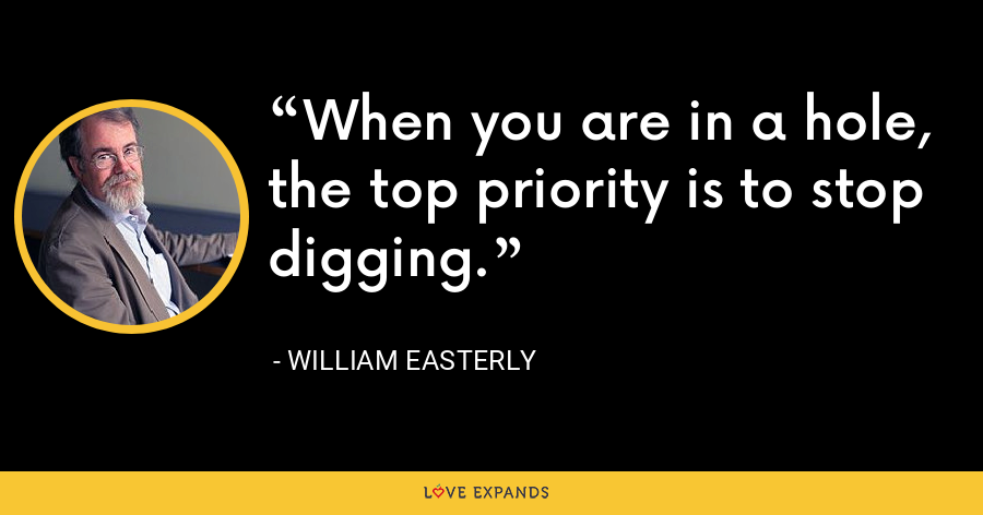 When you are in a hole, the top priority is to stop digging. - William Easterly