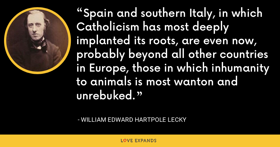 Spain and southern Italy, in which Catholicism has most deeply implanted its roots, are even now, probably beyond all other countries in Europe, those in which inhumanity to animals is most wanton and unrebuked. - William Edward Hartpole Lecky