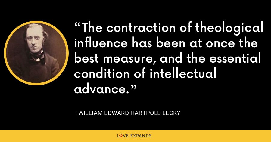 The contraction of theological influence has been at once the best measure, and the essential condition of intellectual advance. - William Edward Hartpole Lecky