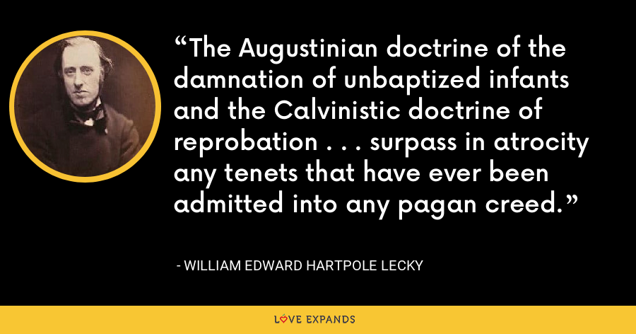 The Augustinian doctrine of the damnation of unbaptized infants and the Calvinistic doctrine of reprobation . . . surpass in atrocity any tenets that have ever been admitted into any pagan creed. - William Edward Hartpole Lecky