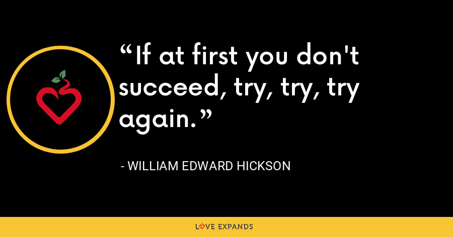 If at first you don't succeed, try, try, try again. - William Edward Hickson