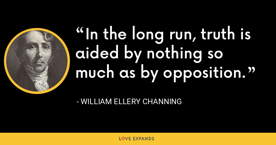 In the long run, truth is aided by nothing so much as by opposition. - William Ellery Channing
