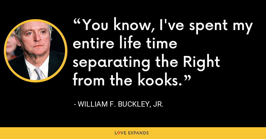 You know, I've spent my entire life time separating the Right from the kooks. - William F. Buckley, Jr.