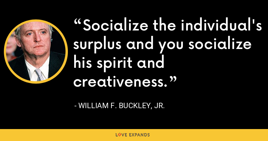 Socialize the individual's surplus and you socialize his spirit and creativeness. - William F. Buckley, Jr.
