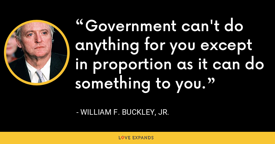Government can't do anything for you except in proportion as it can do something to you. - William F. Buckley, Jr.