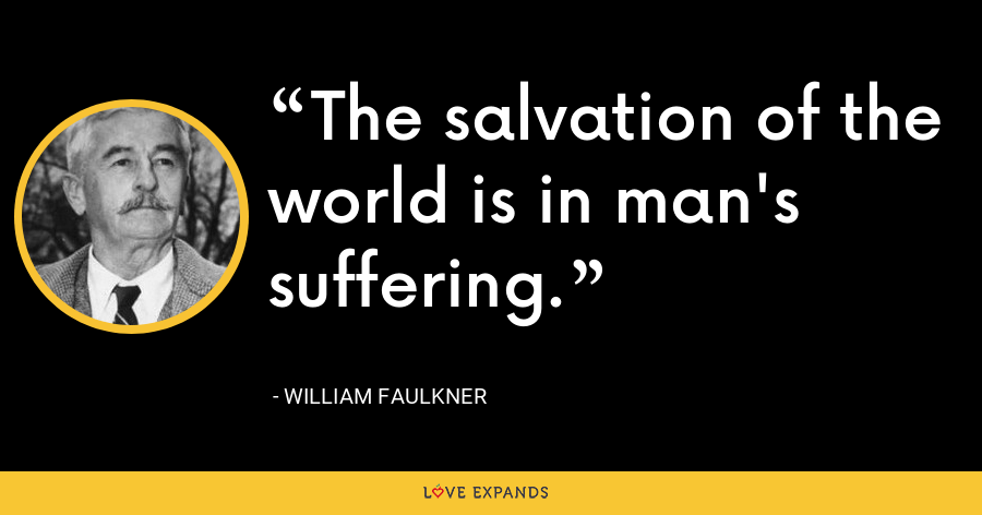 The salvation of the world is in man's suffering. - William Faulkner