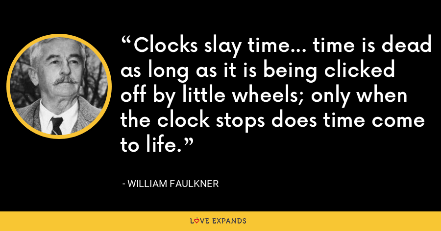 Clocks slay time... time is dead as long as it is being clicked off by little wheels; only when the clock stops does time come to life. - William Faulkner