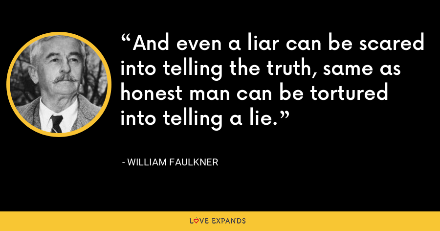 And even a liar can be scared into telling the truth, same as honest man can be tortured into telling a lie. - William Faulkner