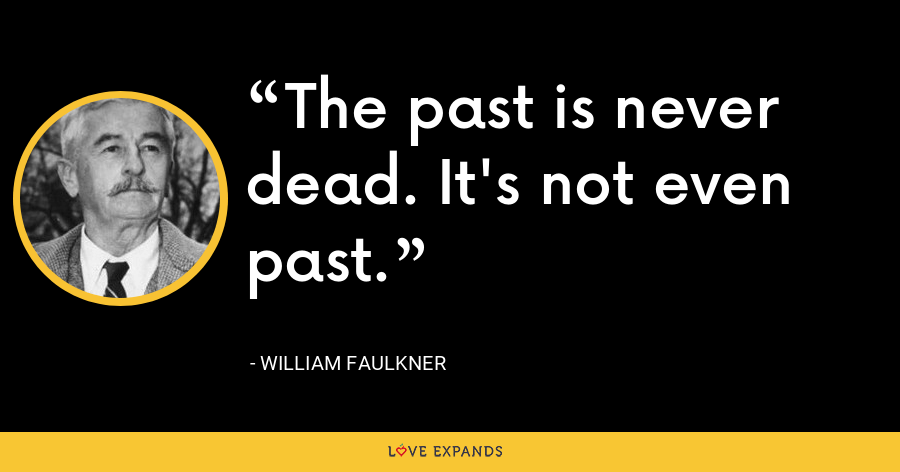 The past is never dead. It's not even past. - William Faulkner