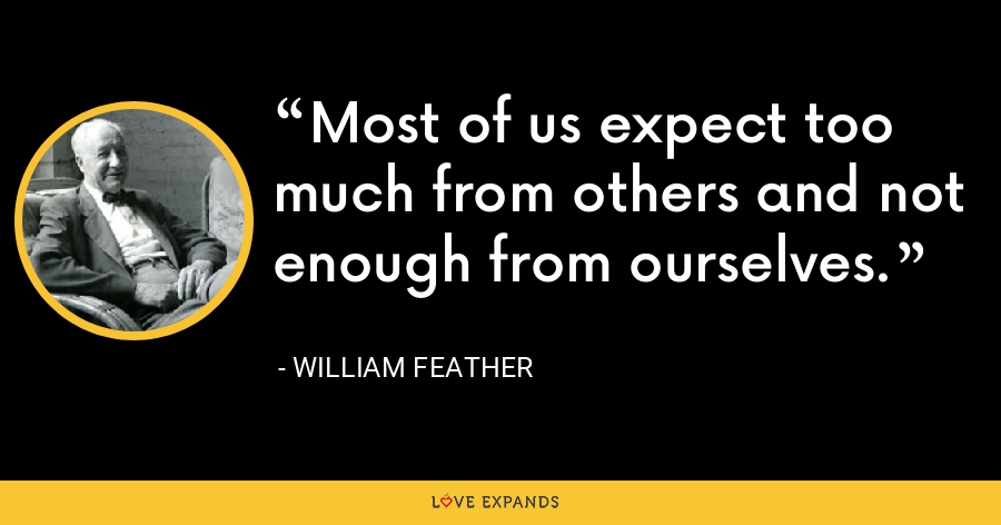 Most of us expect too much from others and not enough from ourselves. - William Feather