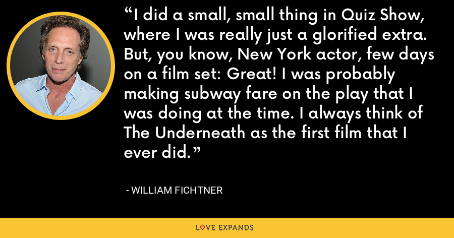 I did a small, small thing in Quiz Show, where I was really just a glorified extra. But, you know, New York actor, few days on a film set: Great! I was probably making subway fare on the play that I was doing at the time. I always think of The Underneath as the first film that I ever did. - William Fichtner