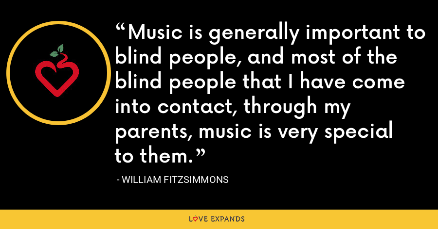 Music is generally important to blind people, and most of the blind people that I have come into contact, through my parents, music is very special to them. - William Fitzsimmons