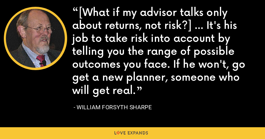 [What if my advisor talks only about returns, not risk?] ... It's his job to take risk into account by telling you the range of possible outcomes you face. If he won't, go get a new planner, someone who will get real. - William Forsyth Sharpe