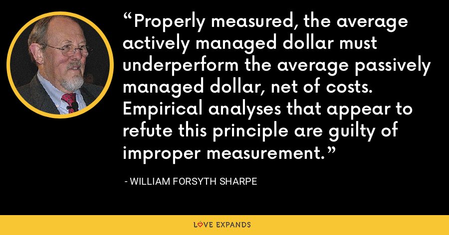 Properly measured, the average actively managed dollar must underperform the average passively managed dollar, net of costs. Empirical analyses that appear to refute this principle are guilty of improper measurement. - William Forsyth Sharpe