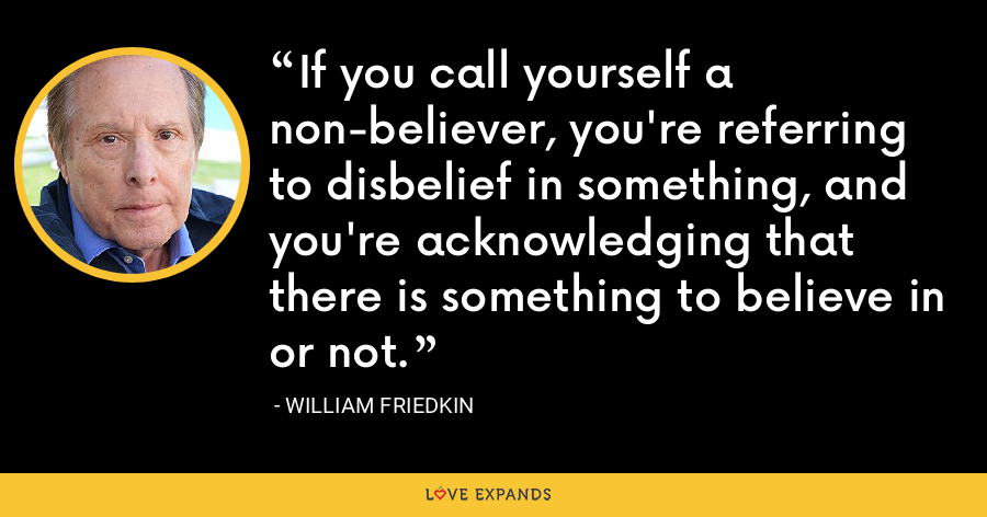 If you call yourself a non-believer, you're referring to disbelief in something, and you're acknowledging that there is something to believe in or not. - William Friedkin
