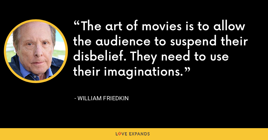 The art of movies is to allow the audience to suspend their disbelief. They need to use their imaginations. - William Friedkin