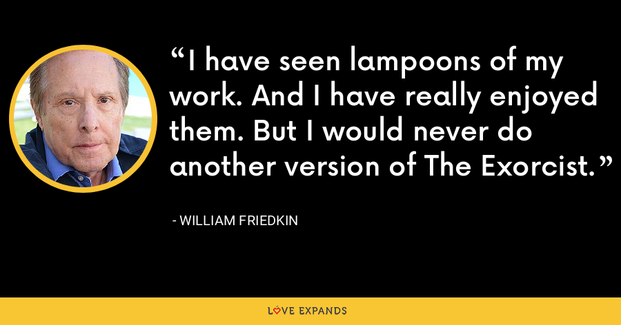 I have seen lampoons of my work. And I have really enjoyed them. But I would never do another version of The Exorcist. - William Friedkin