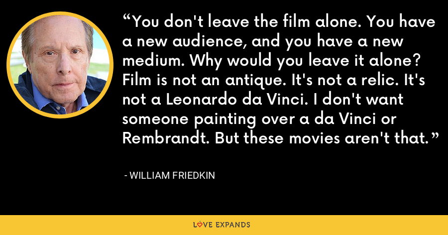 You don't leave the film alone. You have a new audience, and you have a new medium. Why would you leave it alone? Film is not an antique. It's not a relic. It's not a Leonardo da Vinci. I don't want someone painting over a da Vinci or Rembrandt. But these movies aren't that. - William Friedkin