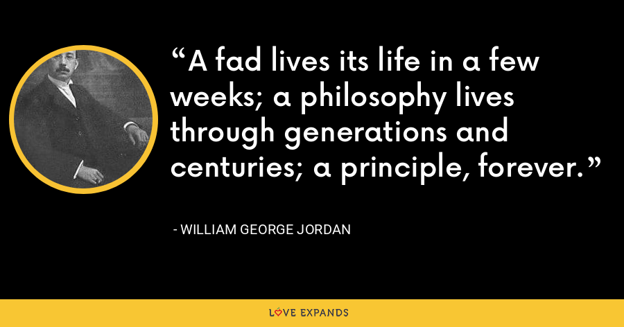 A fad lives its life in a few weeks; a philosophy lives through generations and centuries; a principle, forever. - William George Jordan