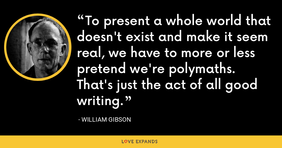 To present a whole world that doesn't exist and make it seem real, we have to more or less pretend we're polymaths. That's just the act of all good writing. - William Gibson