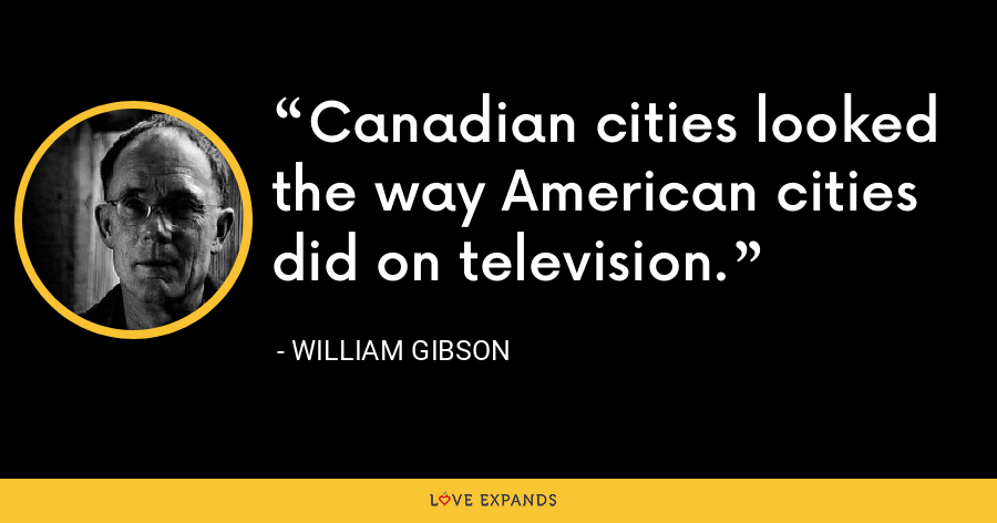 Canadian cities looked the way American cities did on television. - William Gibson