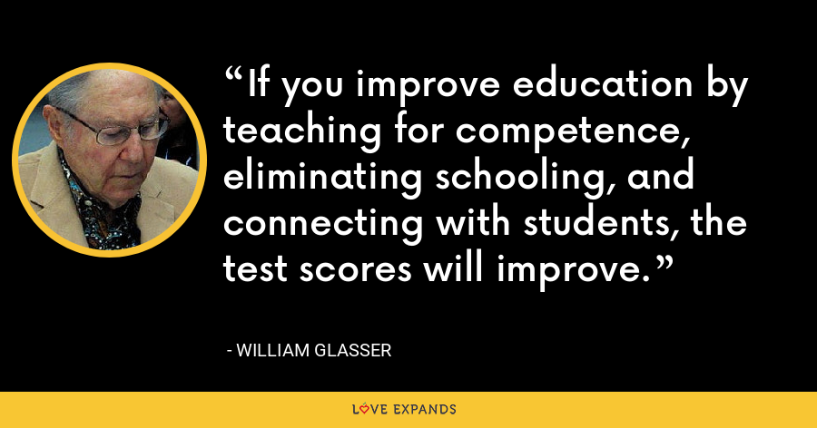 If you improve education by teaching for competence, eliminating schooling, and connecting with students, the test scores will improve. - William Glasser